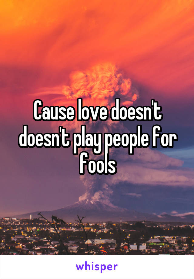 Cause love doesn't doesn't play people for fools