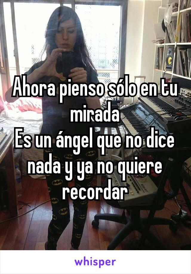 Ahora pienso sólo en tu mirada Es un ángel que no dice nada y ya no quiere recordar