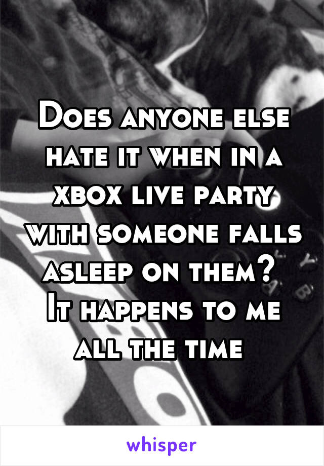 Does anyone else hate it when in a xbox live party with someone falls asleep on them?  It happens to me all the time