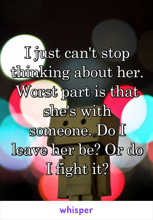 I just can't stop thinking about her. Worst part is that she's with someone. Do I leave her be? Or do I fight it?