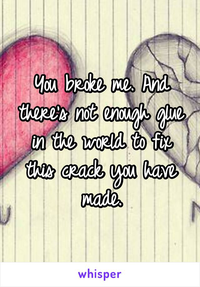 You broke me. And there's not enough glue in the world to fix this crack you have made.