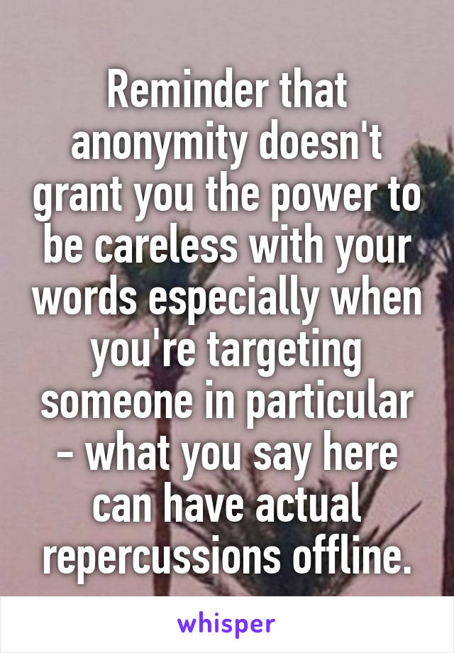 Reminder that anonymity doesn't grant you the power to be careless with your words especially when you're targeting someone in particular - what you say here can have actual repercussions offline.