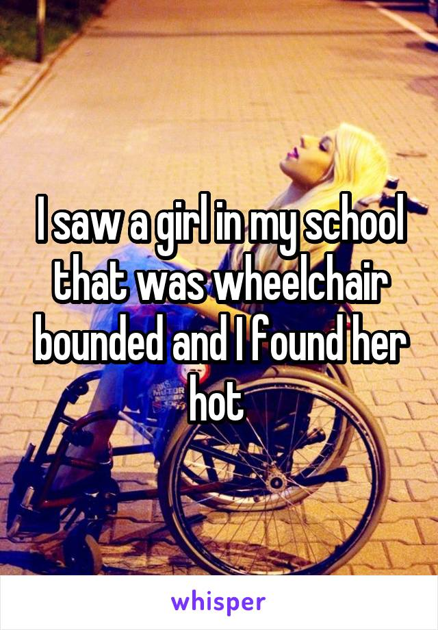 I saw a girl in my school that was wheelchair bounded and I found her hot