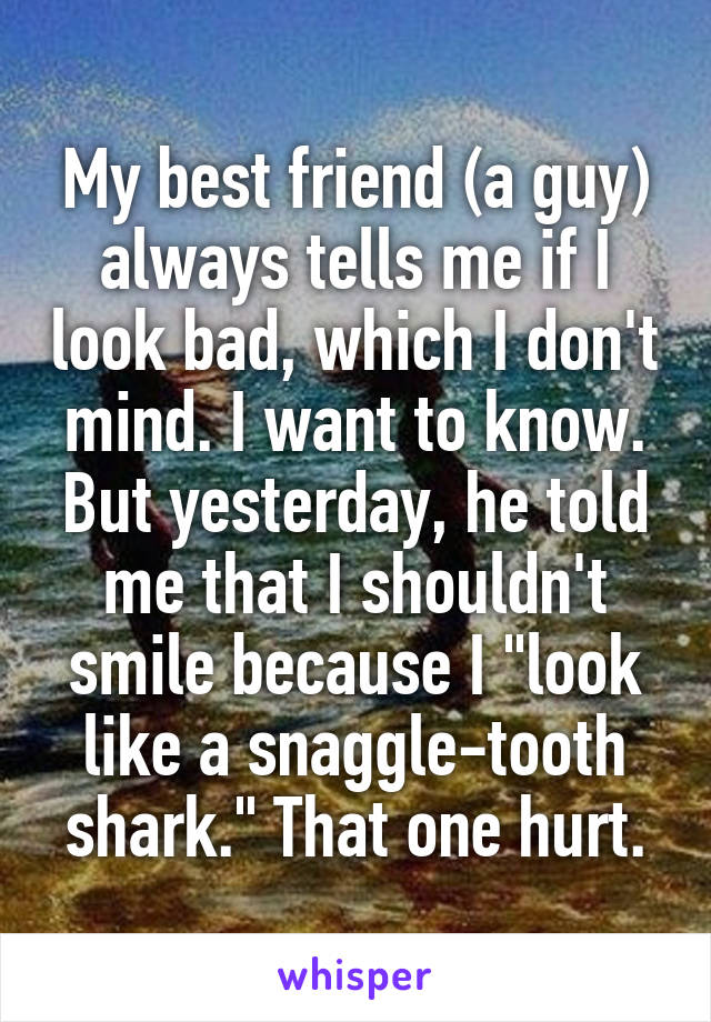 """My best friend (a guy) always tells me if I look bad, which I don't mind. I want to know. But yesterday, he told me that I shouldn't smile because I """"look like a snaggle-tooth shark."""" That one hurt."""