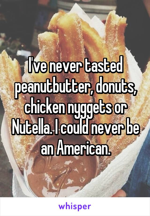 I've never tasted peanutbutter, donuts, chicken nyggets or Nutella. I could never be an American.