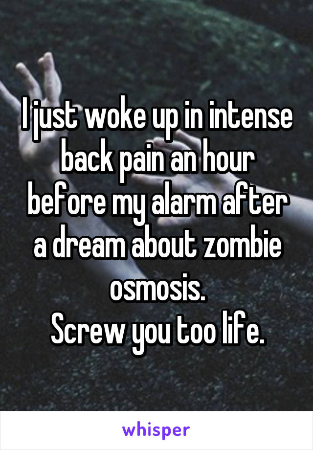 I just woke up in intense back pain an hour before my alarm after a dream about zombie osmosis. Screw you too life.