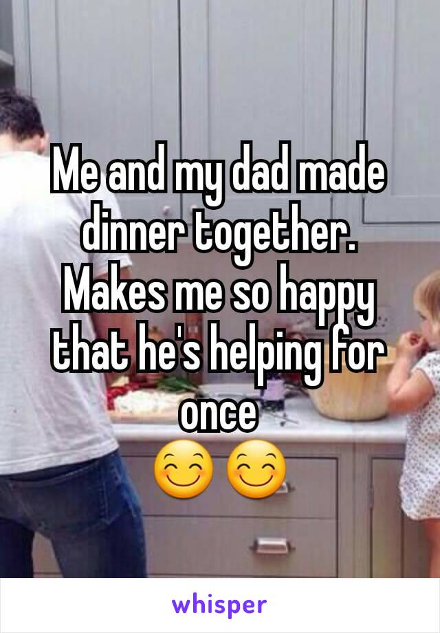 Me and my dad made dinner together. Makes me so happy that he's helping for once 😊😊