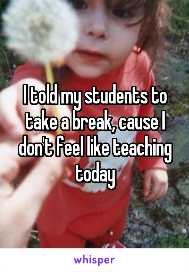I told my students to take a break, cause I don't feel like teaching today
