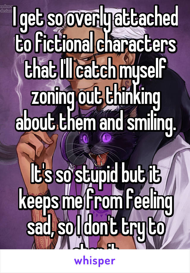 I get so overly attached to fictional characters that I'll catch myself zoning out thinking about them and smiling.  It's so stupid but it keeps me from feeling sad, so I don't try to stop it
