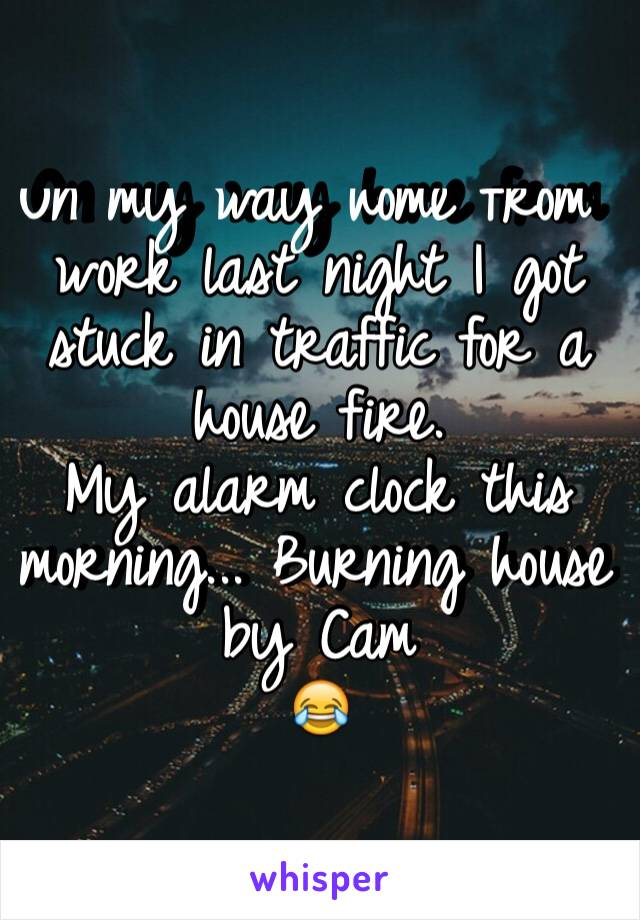 On my way home from work last night I got stuck in traffic for a house fire.  My alarm clock this morning... Burning house by Cam 😂