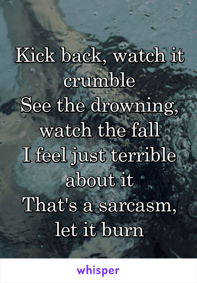 Kick back, watch it crumble See the drowning, watch the fall I feel just terrible about it That's a sarcasm, let it burn