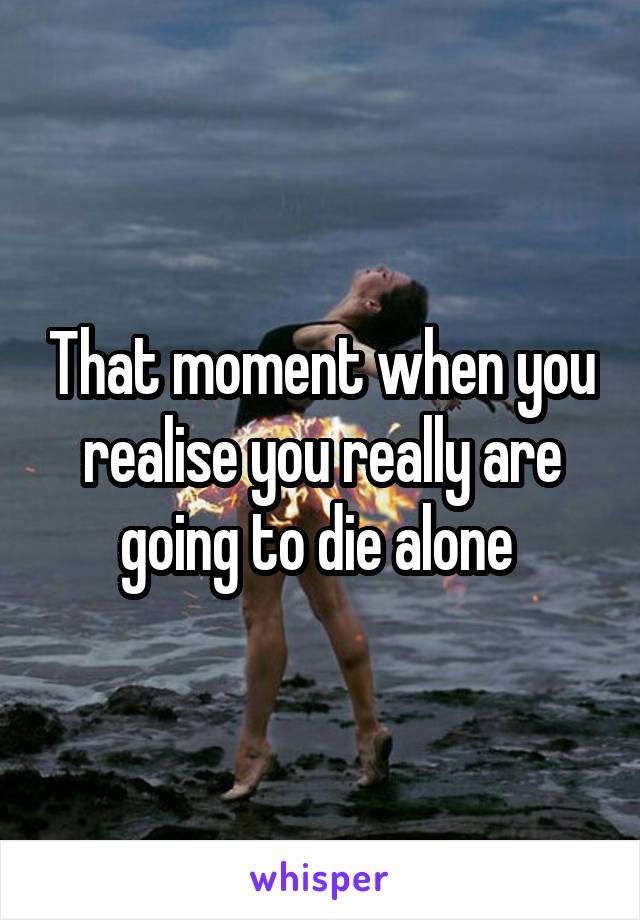 That moment when you realise you really are going to die alone