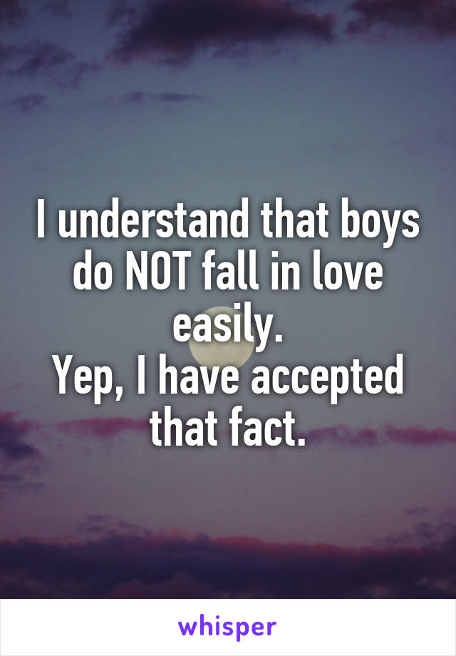 I understand that boys do NOT fall in love easily. Yep, I have accepted that fact.