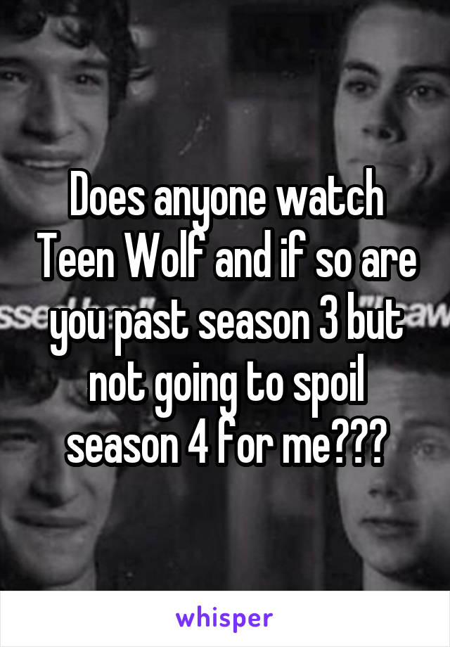 Does anyone watch Teen Wolf and if so are you past season 3 but not going to spoil season 4 for me???