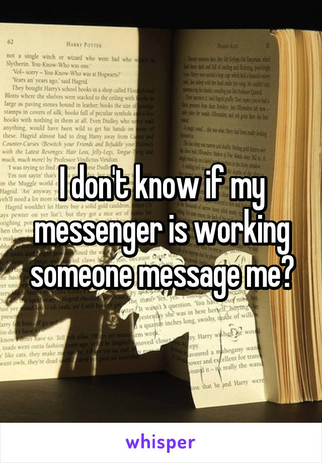 I don't know if my messenger is working someone message me?