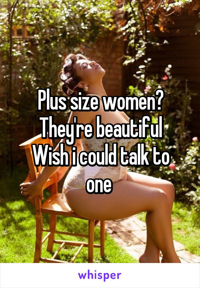 Plus size women? They're beautiful Wish i could talk to one