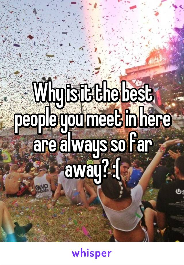 Why is it the best people you meet in here are always so far away? :(