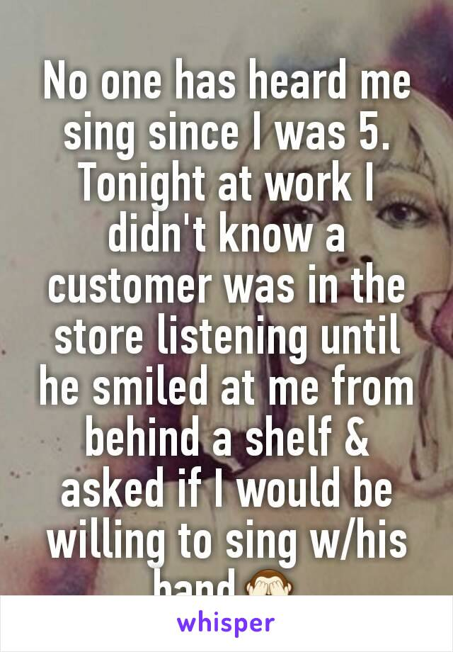 No one has heard me sing since I was 5. Tonight at work I didn't know a customer was in the store listening until he smiled at me from behind a shelf & asked if I would be willing to sing w/his band🙈