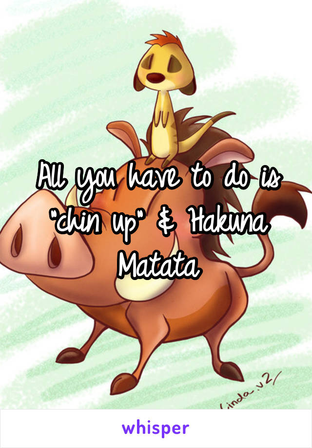 "All you have to do is ""chin up"" & Hakuna Matata"