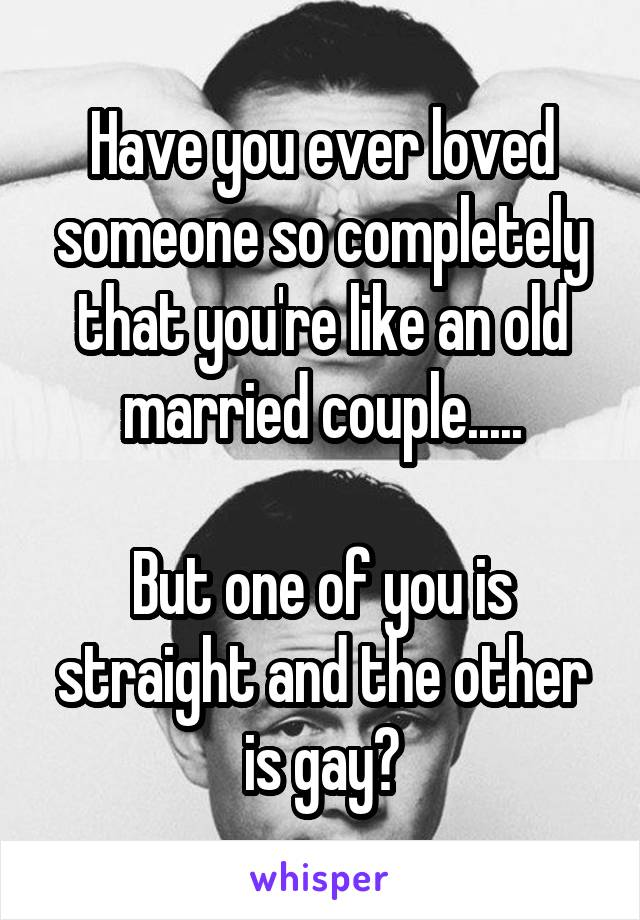 Have you ever loved someone so completely that you're like an old married couple.....  But one of you is straight and the other is gay?