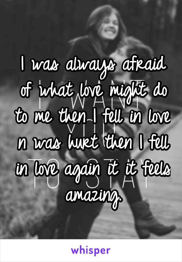 I was always afraid of what love might do to me then I fell in love n was hurt then I fell in love again it it feels amazing.