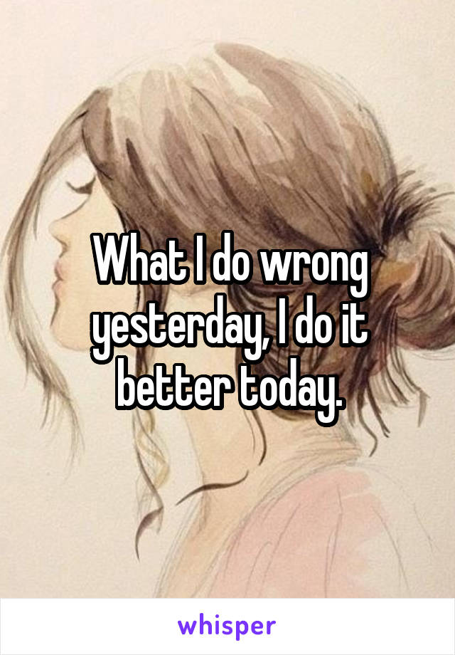 What I do wrong yesterday, I do it better today.