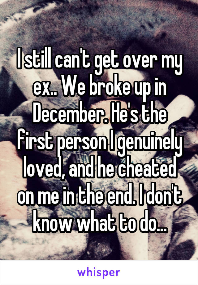 I still can't get over my ex.. We broke up in December. He's the first person I genuinely loved, and he cheated on me in the end. I don't know what to do...