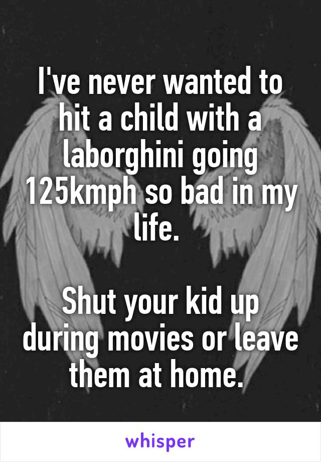 I've never wanted to hit a child with a laborghini going 125kmph so bad in my life.   Shut your kid up during movies or leave them at home.