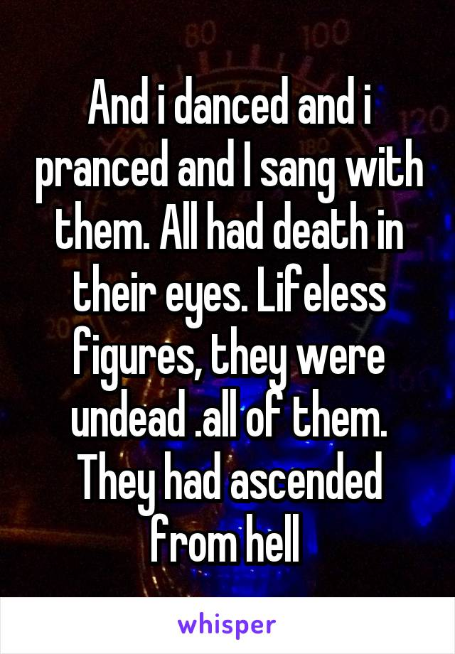 And i danced and i pranced and I sang with them. All had death in their eyes. Lifeless figures, they were undead .all of them. They had ascended from hell