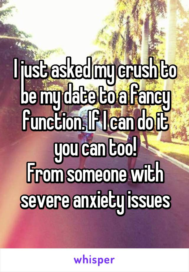 I just asked my crush to be my date to a fancy function. If I can do it you can too! From someone with severe anxiety issues