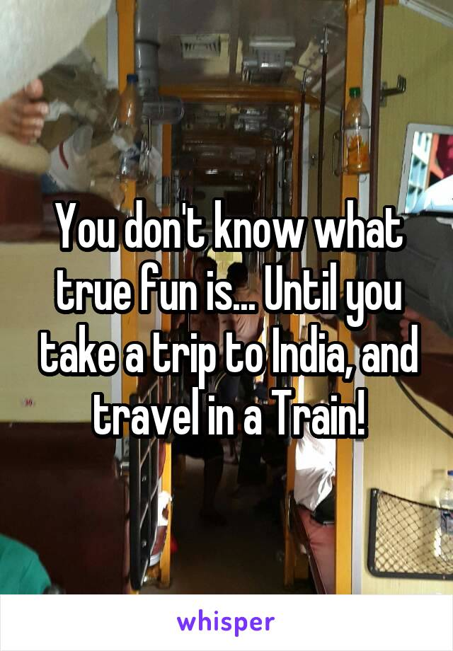 You don't know what true fun is... Until you take a trip to India, and travel in a Train!