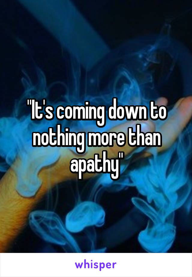 """""""It's coming down to nothing more than apathy"""""""