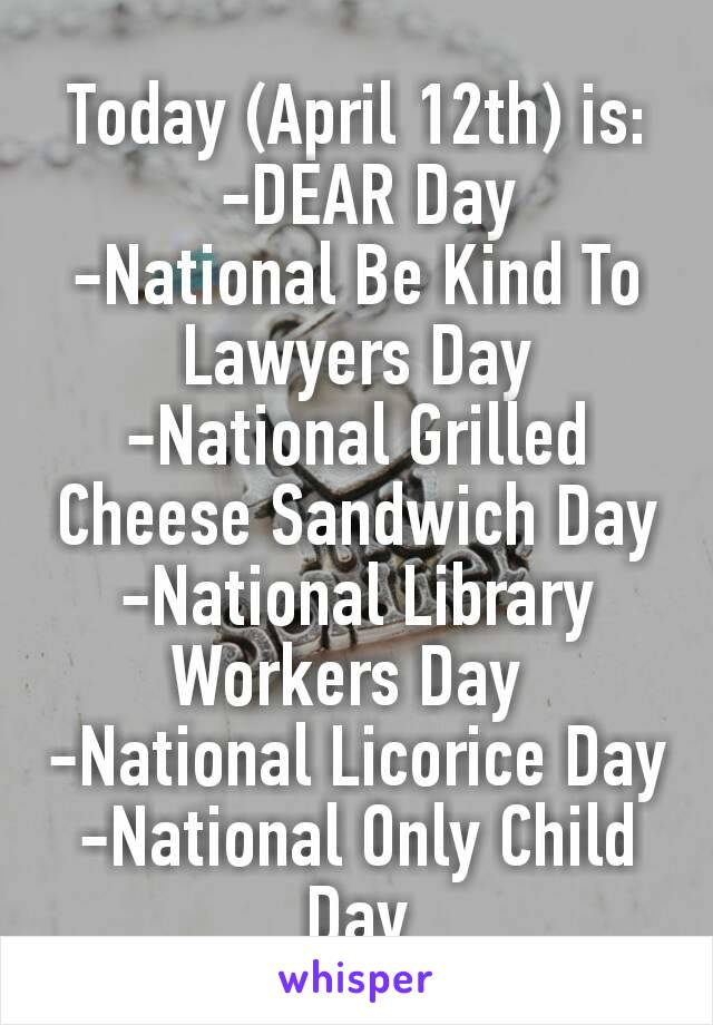 Today (April 12th) is: -DEAR Day -National Be Kind To Lawyers Day -National Grilled Cheese Sandwich Day -National Library Workers Day -National Licorice Day -National Only Child Day