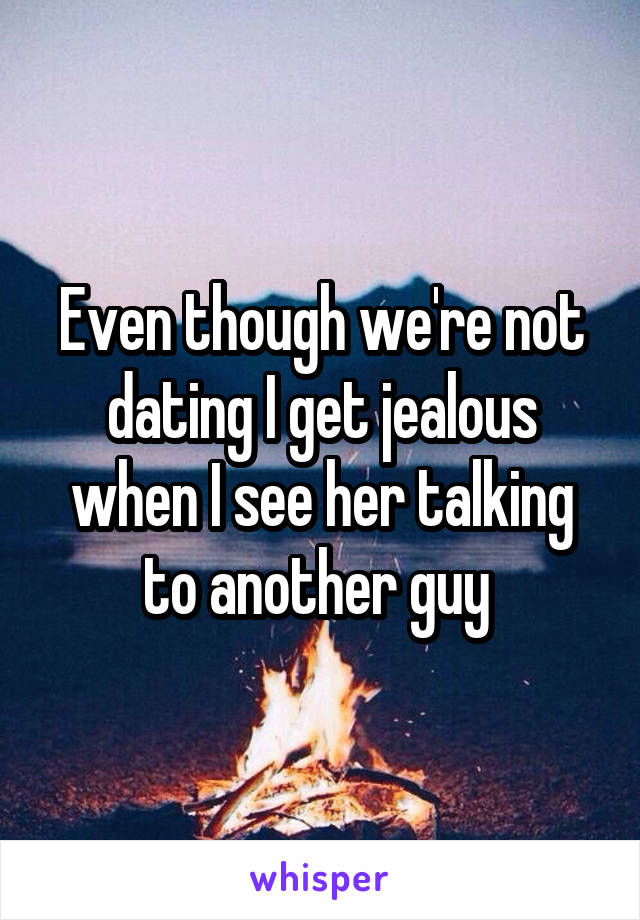 were not dating but i get jealous