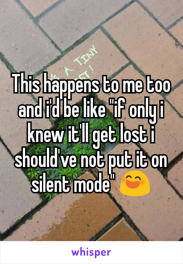 """This happens to me too and i'd be like """"if only i knew it'll get lost i should've not put it on silent mode"""" 😄"""