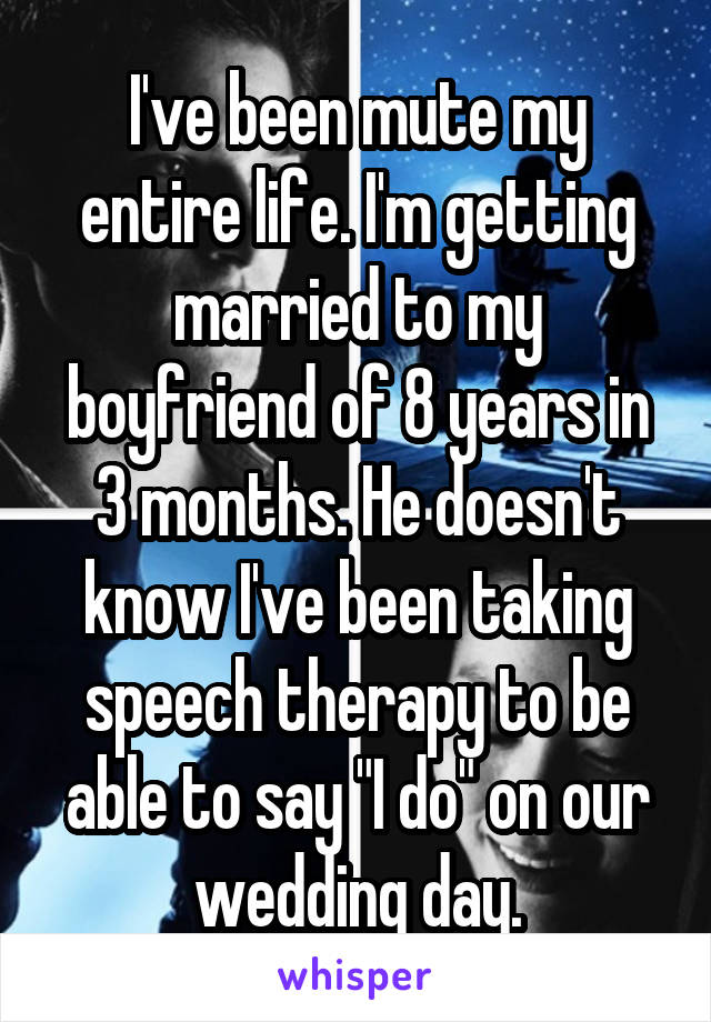 "I've been mute my entire life. I'm getting married to my boyfriend of 8 years in 3 months. He doesn't know I've been taking speech therapy to be able to say ""I do"" on our wedding day."