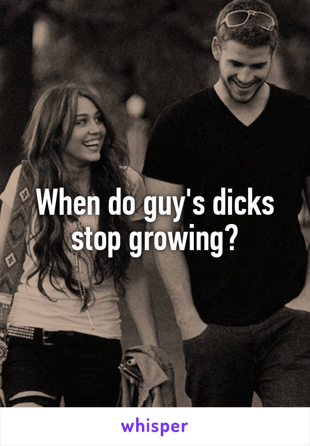 When do guy's dicks stop growing?