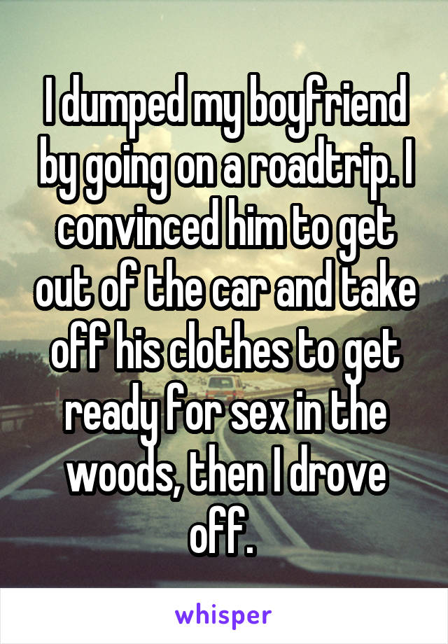 I dumped my boyfriend by going on a roadtrip. I convinced him to get out of the car and take off his clothes to get ready for sex in the woods, then I drove off.