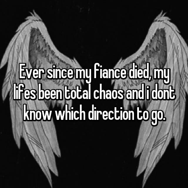 Ever since my fiance died, my lifes been total chaos and i dont know which direction to go.