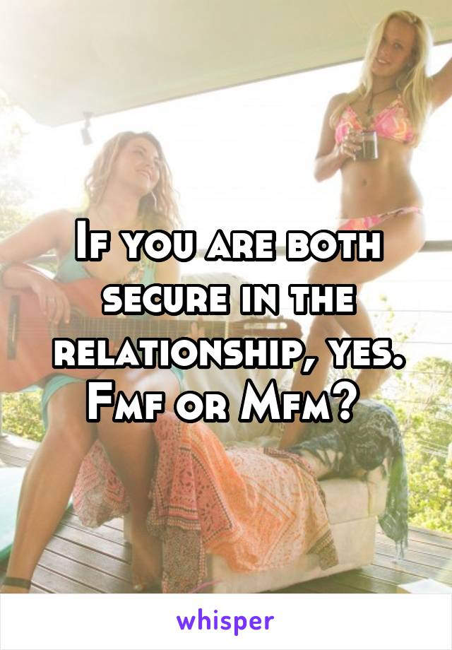 If you are both secure in the relationship, yes. Fmf or Mfm?
