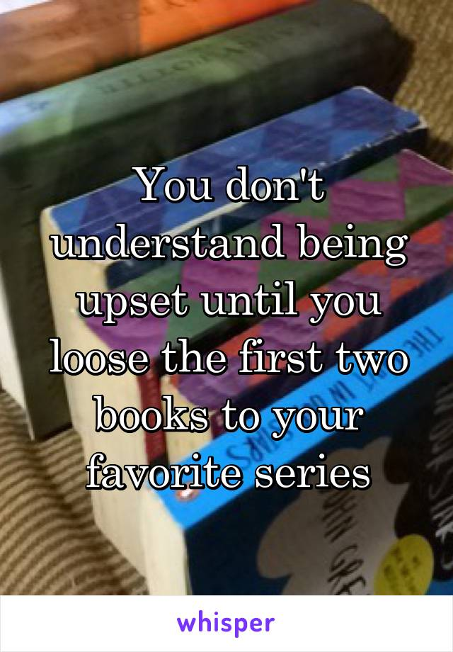 You don't understand being upset until you loose the first two books to your favorite series