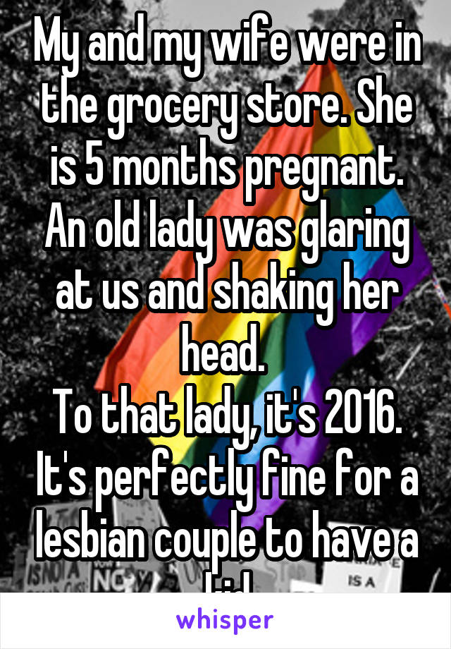 My and my wife were in the grocery store. She is 5 months pregnant. An old lady was glaring at us and shaking her head.  To that lady, it's 2016. It's perfectly fine for a lesbian couple to have a kid