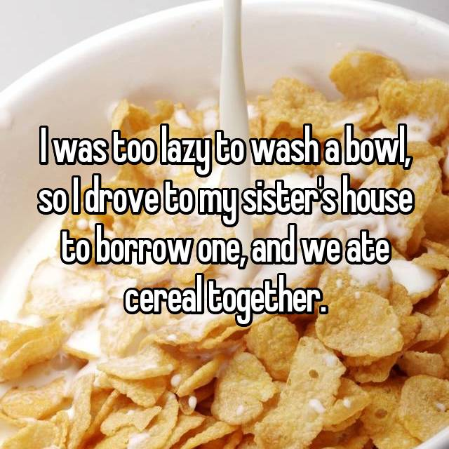 I was too lazy to wash a bowl, so I drove to my sister's house to borrow one, and we ate cereal together.