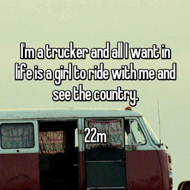 I'm a trucker and all I want in life is a girl to ride with me and see the country.  22m