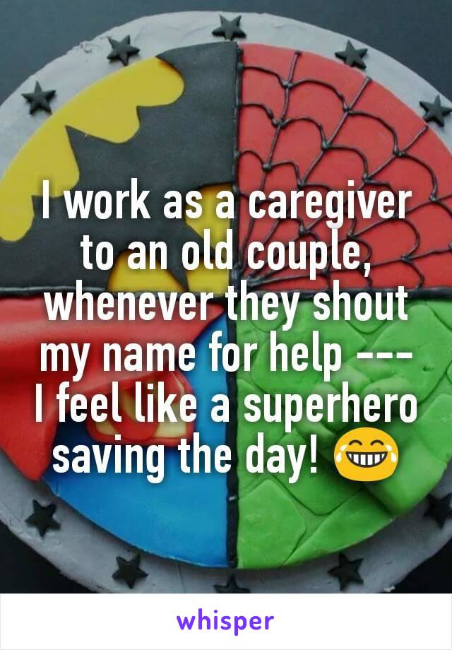 I work as a caregiver to an old couple, whenever they shout my name for help --- I feel like a superhero saving the day! 😂