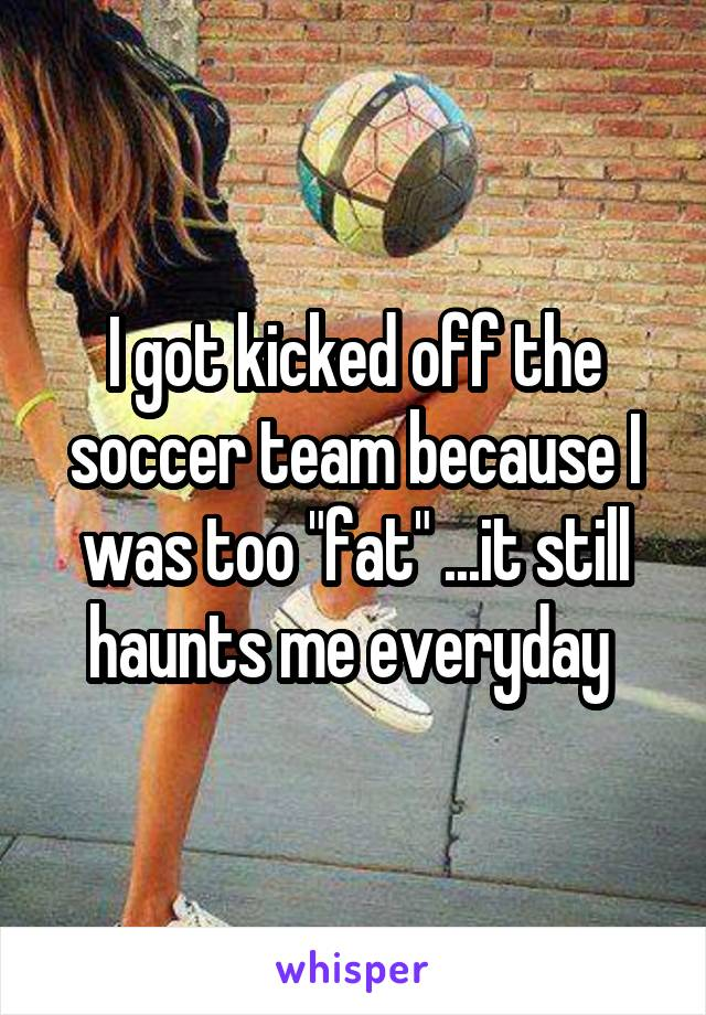 """I got kicked off the soccer team because I was too """"fat"""" ...it still haunts me everyday"""