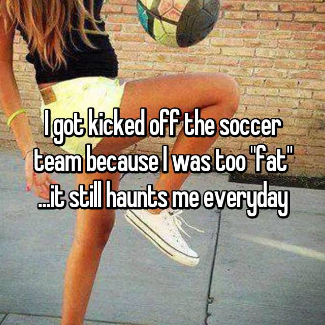 "I got kicked off the soccer team because I was too ""fat"" ...it still haunts me everyday"