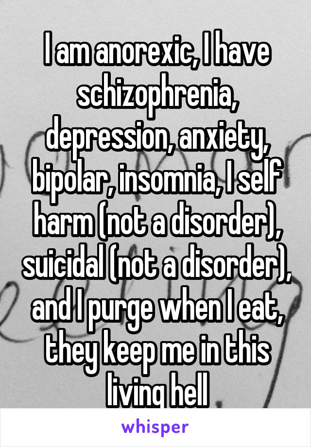 I am anorexic, I have schizophrenia, depression, anxiety