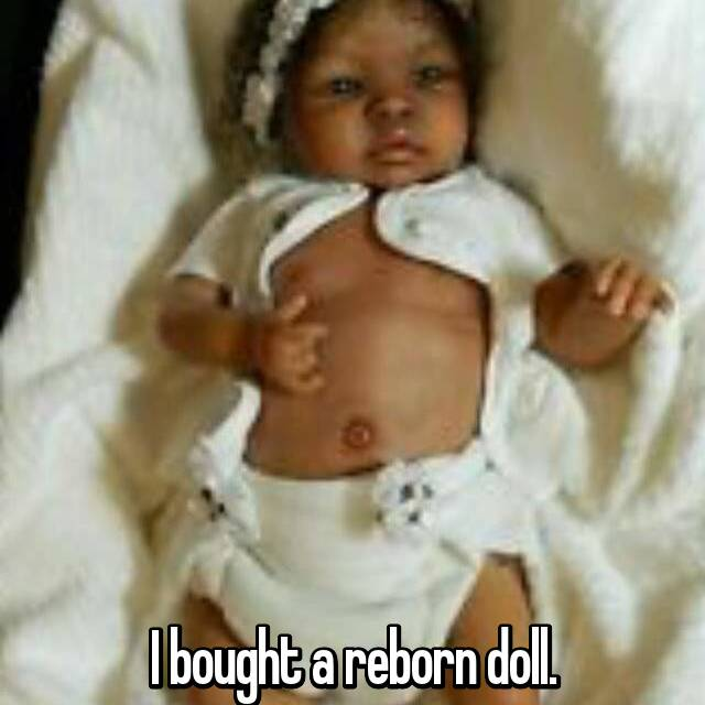 I bought a reborn doll.
