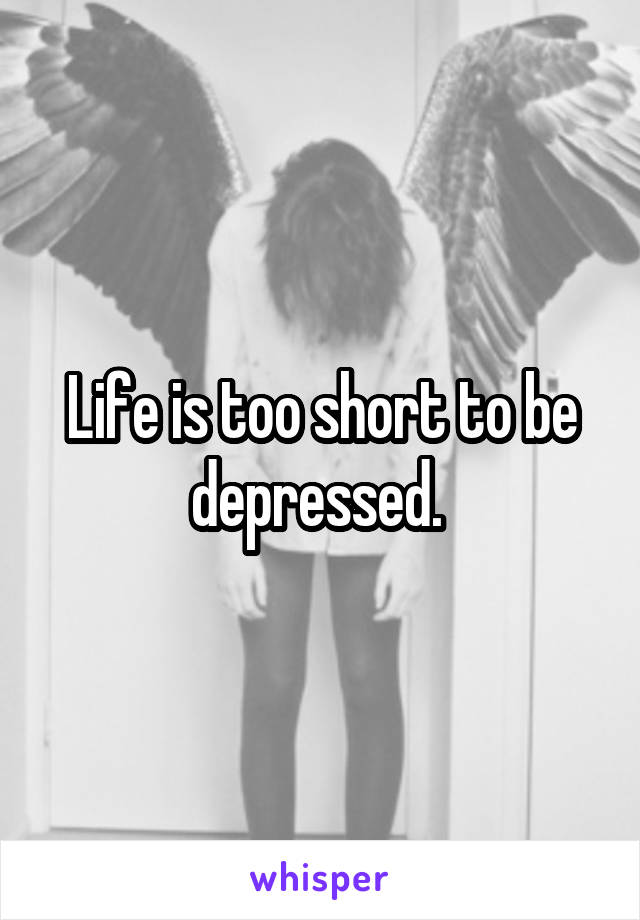 Life is too short to be depressed.